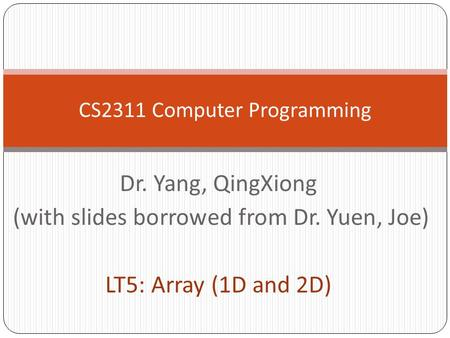 Dr. Yang, QingXiong (with slides borrowed from Dr. Yuen, Joe) LT5: Array (1D and 2D) CS2311 Computer Programming.