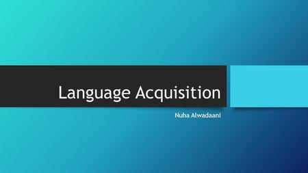 Language Acquisition Nuha Alwadaani.