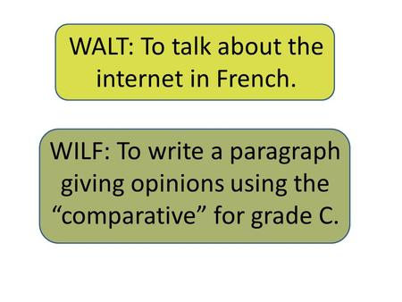 "WALT: To talk about the internet in French. WILF: To write a paragraph giving opinions using the ""comparative"" for grade C."