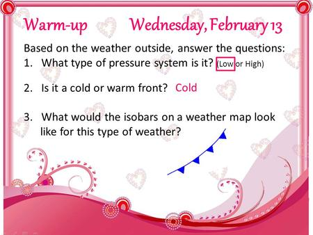 Warm-up Wednesday, February 13 Based on the weather outside, answer the questions: 1.What type of pressure system is it? (Low or High) 2.Is it a cold or.