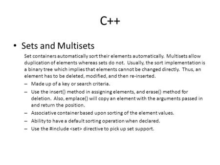 C++ Sets and Multisets Set containers automatically sort their elements automatically. Multisets allow duplication of elements whereas sets do not. Usually,