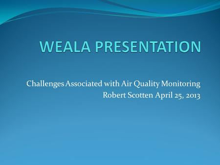 Challenges Associated with Air Quality Monitoring Robert Scotten April 25, 2013.