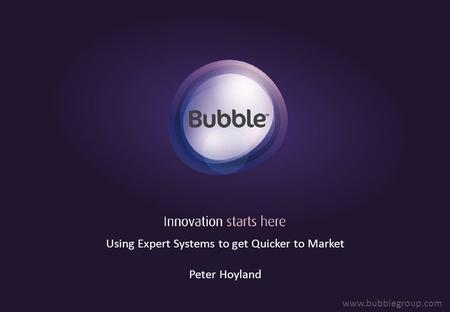 Using Expert Systems to get Quicker to Market Peter Hoyland www.bubblegroup.com.