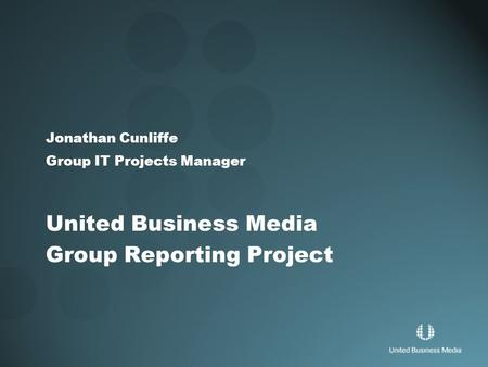 Jonathan Cunliffe Group IT Projects Manager United Business Media Group Reporting Project.