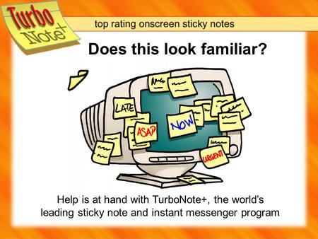 Does this look familiar? Help is at hand with TurboNote+, the world's leading sticky note and instant messenger program.