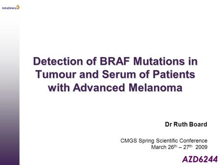 AZD6244 Detection of BRAF Mutations in Tumour and Serum of Patients with Advanced Melanoma Dr Ruth Board CMGS Spring Scientific Conference March 26 th.