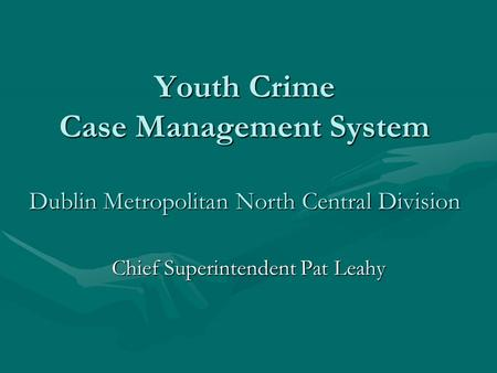 Youth Crime Case Management System Dublin Metropolitan North Central Division Chief Superintendent Pat Leahy.
