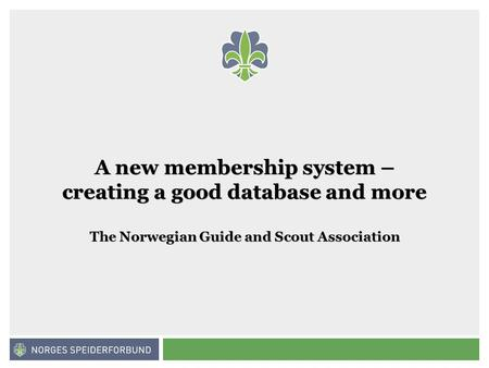 Norges speiderforbund A new membership system – creating a good database and more The Norwegian Guide and Scout Association.