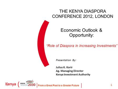 From a Great Past to a Greater Future 1 Economic Outlook & Opportunity: Presentation By: Julius K. Korir Ag. Managing Director Kenya Investment Authority.