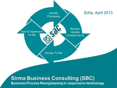 Sirma Business Consulting (SBC) Sirma Business Consulting (SBC) Business Process Reengineering in response to technology Sofia, April 2013.