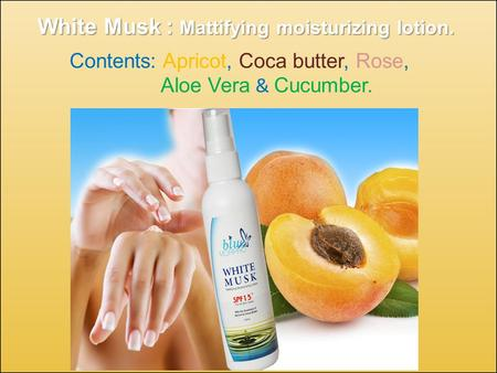 Contents: Apricot, Coca butter, Rose, Aloe Vera & Cucumber. White Musk : Mattifying moisturizing lotion.