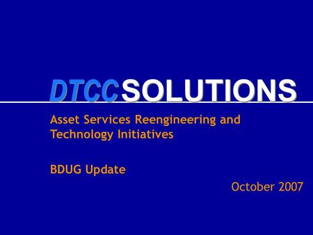 DTCC SOLUTIONS Asset Services Reengineering and Technology Initiatives BDUG Update October 2007.