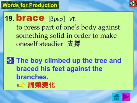 Words for Production 19. brace [ bres ] vt. to press part of one's body against something solid in order to make oneself steadier 支撐 The boy climbed up.