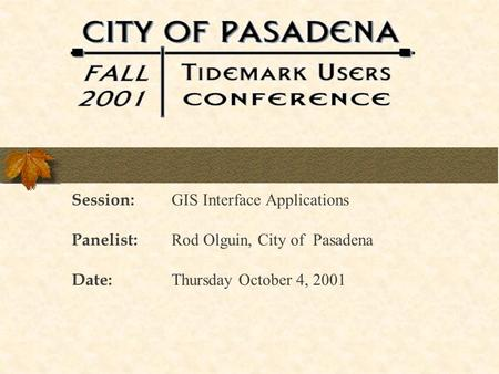 Session: GIS Interface Applications Panelist: Rod Olguin, City of Pasadena Date: Thursday October 4, 2001.