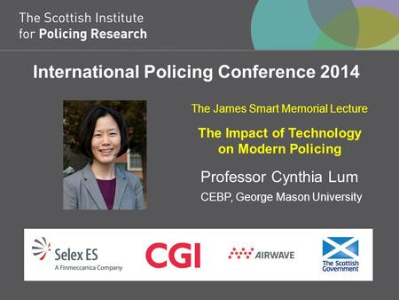 International Policing Conference 2014 The James Smart Memorial Lecture The Impact of Technology on Modern Policing Professor Cynthia Lum CEBP, George.