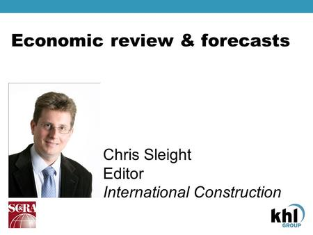 Economic review & forecasts Chris Sleight Editor International Construction.