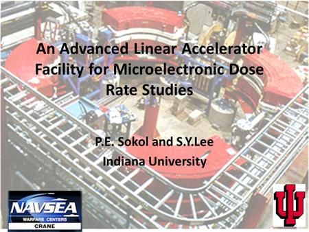 An Advanced Linear Accelerator Facility for Microelectronic Dose Rate Studies P.E. Sokol and S.Y.Lee Indiana University.