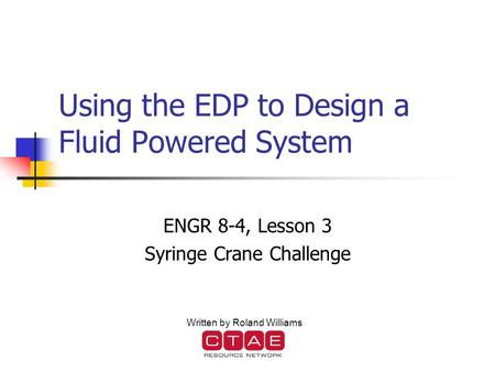 Using the EDP to Design a Fluid Powered System ENGR 8-4, Lesson 3 Syringe Crane Challenge Written by Roland Williams.