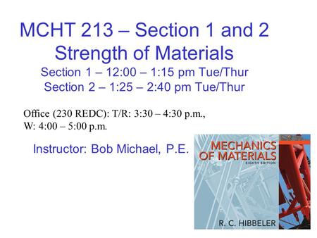 MCHT 213 – Section 1 and 2 Strength of Materials Section 1 – 12:00 – 1:15 pm Tue/Thur Section 2 – 1:25 – 2:40 pm Tue/Thur Instructor: Bob Michael, P.E.