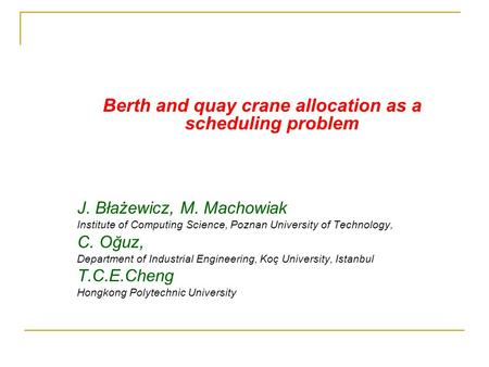 Berth and quay crane allocation as a scheduling problem J. Błażewicz, M. Machowiak Institute of Computing Science, Poznan University of Technology, C.