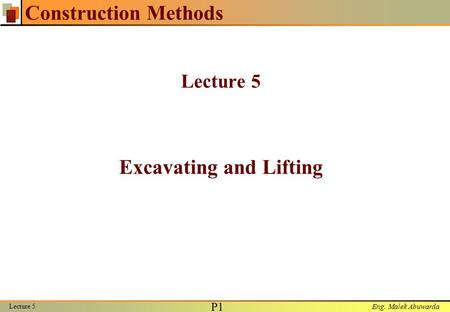 Eng. Malek Abuwarda Lecture 5 P1P1 Construction Methods Lecture 5 Excavating and Lifting.
