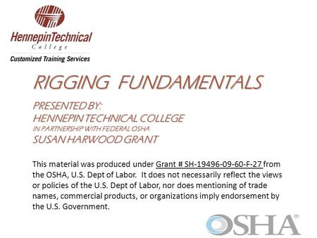 RIGGING FUNDAMENTALS PRESENTED BY: HENNEPIN TECHNICAL COLLEGE IN PARTNERSHIP WITH FEDERAL OSHA SUSAN HARWOOD GRANT This material was produced under Grant.