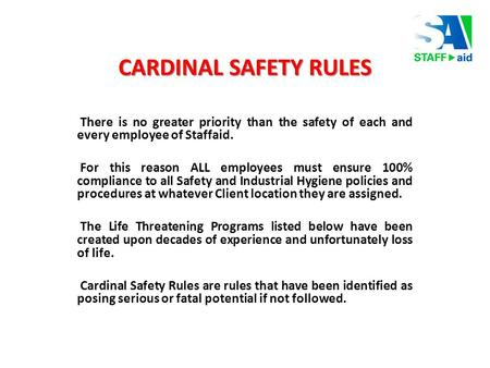 CARDINAL SAFETY RULES There is no greater priority than the safety of each and every employee of Staffaid. For this reason ALL employees must ensure 100%