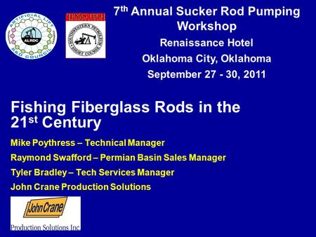 7 th Annual Sucker Rod Pumping Workshop Renaissance Hotel Oklahoma City, Oklahoma September 27 - 30, 2011 Fishing Fiberglass Rods in the 21 st Century.