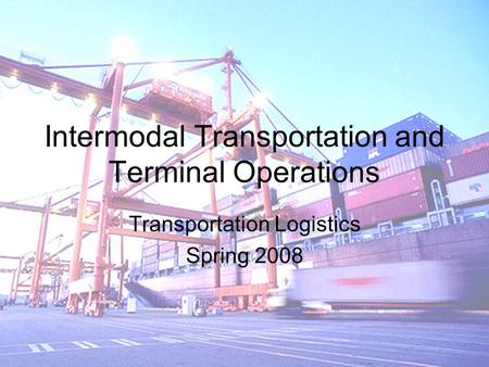 Intermodal Transportation and Terminal Operations Transportation Logistics Spring 2008.