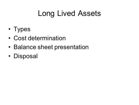 Long Lived Assets Types Cost determination Balance sheet presentation Disposal.
