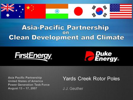 Yards Creek Rotor Poles J.J. Geuther Asia Pacific Partnership United States of America Power Generation Task Force August 13 – 17, 2007.