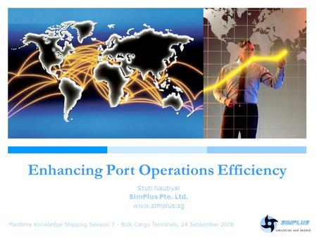 Enhancing Port Operations Efficiency Maritime Knowledge Shipping Session 7 - Bulk Cargo Terminals, 24 September 2008 Stuti Nautiyal SimPlus Pte. Ltd. www.simplus.sg.
