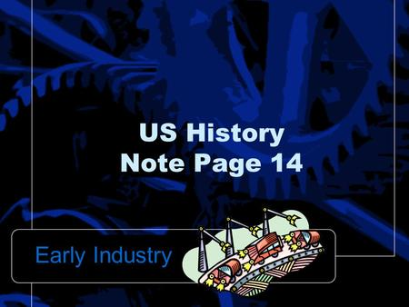 US History Note Page 14 Early Industry.  Major East – West Highway that reached from Maryland to Wheeling, (West) Virginia National Road: