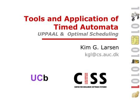 UCb Tools and Application of Timed Automata UPPAAL & Optimal Scheduling Kim G. Larsen