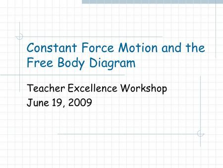 Constant Force Motion and the Free Body Diagram Teacher Excellence Workshop June 19, 2009.