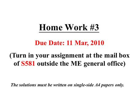 Home Work #3 Due Date: 11 Mar, 2010 (Turn in your assignment at the mail box of S581 outside the ME general office) The solutions must be written on single-side.