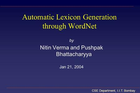 CSE Department, I.I.T. Bombay Automatic Lexicon Generation through WordNet by Nitin Verma and Pushpak Bhattacharyya Jan 21, 2004.