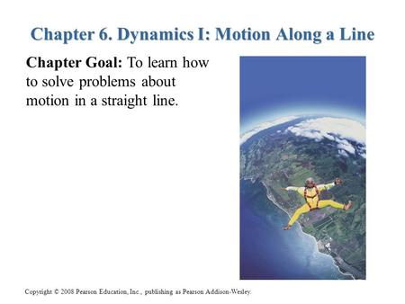 Copyright © 2008 Pearson Education, Inc., publishing as Pearson Addison-Wesley. Chapter 6. Dynamics I: Motion Along a Line Chapter Goal: To learn how to.
