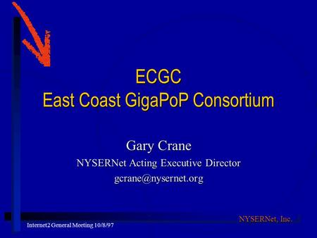 NYSERNet, Inc. Internet2 General Meeting 10/8/97 ECGC East Coast GigaPoP Consortium Gary Crane NYSERNet Acting Executive Director