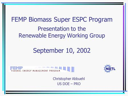 FEMP Biomass Super ESPC Program Presentation to the Renewable Energy Working Group September 10, 2002 Christopher Abbuehl US DOE – PRO.