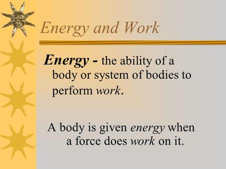 Energy and Work Energy - the ability of a body or system of bodies to perform work. A body is given energy when a force does work on it.