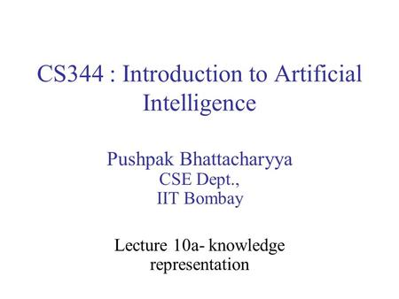 CS344 : Introduction to Artificial Intelligence Pushpak Bhattacharyya CSE Dept., IIT Bombay Lecture 10a- knowledge representation.