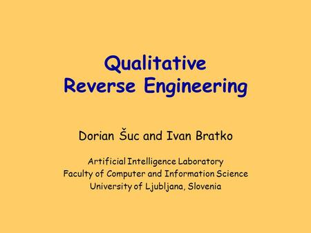 Qualitative Reverse Engineering Dorian Šuc and Ivan Bratko Artificial Intelligence Laboratory Faculty of Computer and Information Science University of.