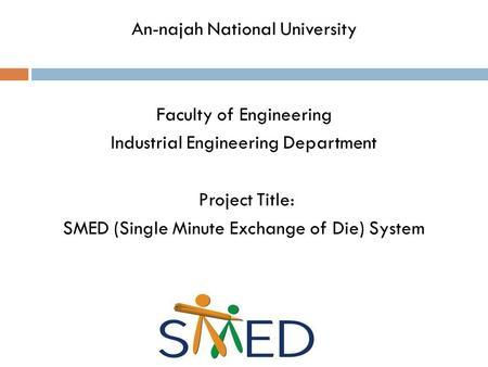 An-najah National University Faculty of Engineering Industrial Engineering Department Project Title: SMED (Single Minute Exchange of Die) System.