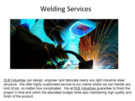 Welding Services DLB Industries can design, engineer and fabricate nearly any light industrial steel structure. We offer highly customised service to our.