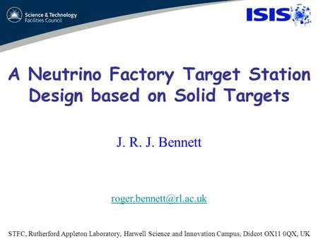 A Neutrino Factory Target Station Design based on Solid Targets J. R. J. Bennett STFC, Rutherford Appleton Laboratory, Harwell Science.