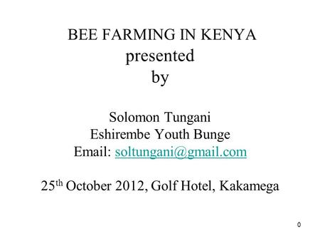 0 BEE FARMING IN KENYA presented by Solomon Tungani Eshirembe Youth Bunge   25 th October 2012, Golf Hotel,