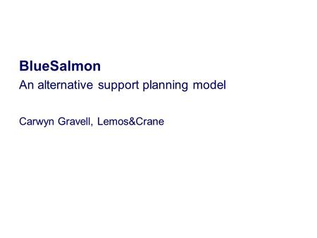 BlueSalmon An alternative support planning model Carwyn Gravell, Lemos&Crane.