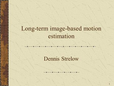 1 Long-term image-based motion estimation Dennis Strelow.