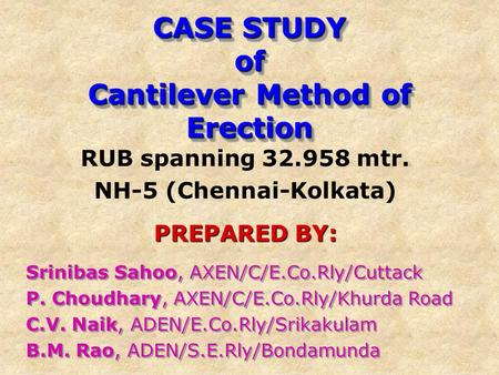 CASE STUDY of Cantilever Method of Erection RUB spanning 32.958 mtr. NH-5 (Chennai-Kolkata) PREPARED BY: Srinibas Sahoo, AXEN/C/E.Co.Rly/Cuttack P. Choudhary,